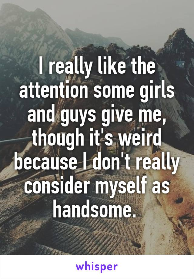 I really like the attention some girls and guys give me, though it's weird because I don't really consider myself as handsome.