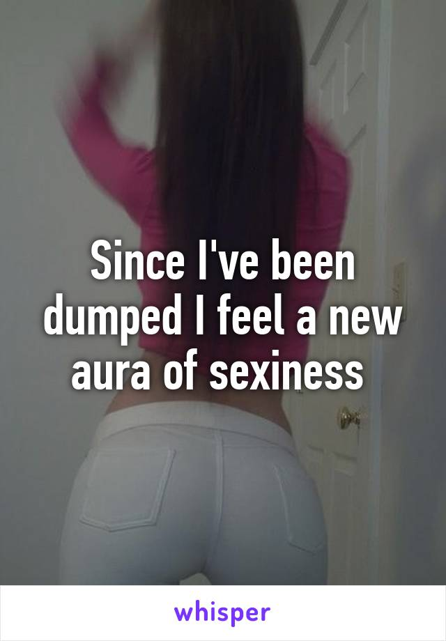 Since I've been dumped I feel a new aura of sexiness