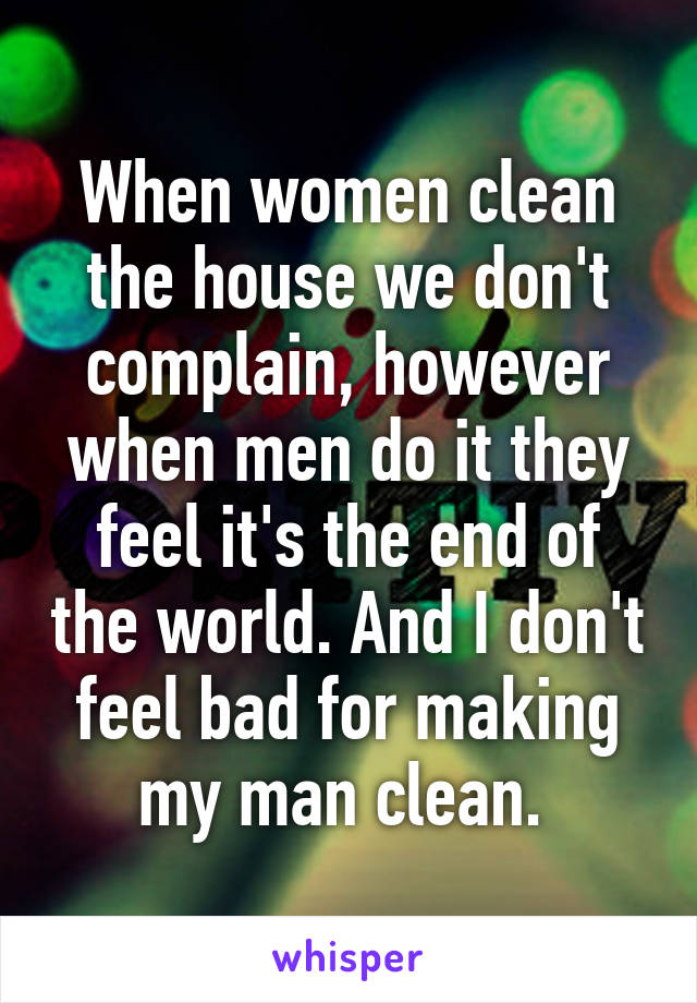 When women clean the house we don't complain, however when men do it they feel it's the end of the world. And I don't feel bad for making my man clean.