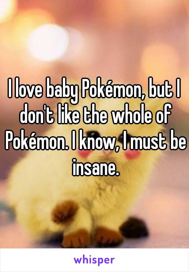 I love baby Pokémon, but I don't like the whole of Pokémon. I know, I must be insane.