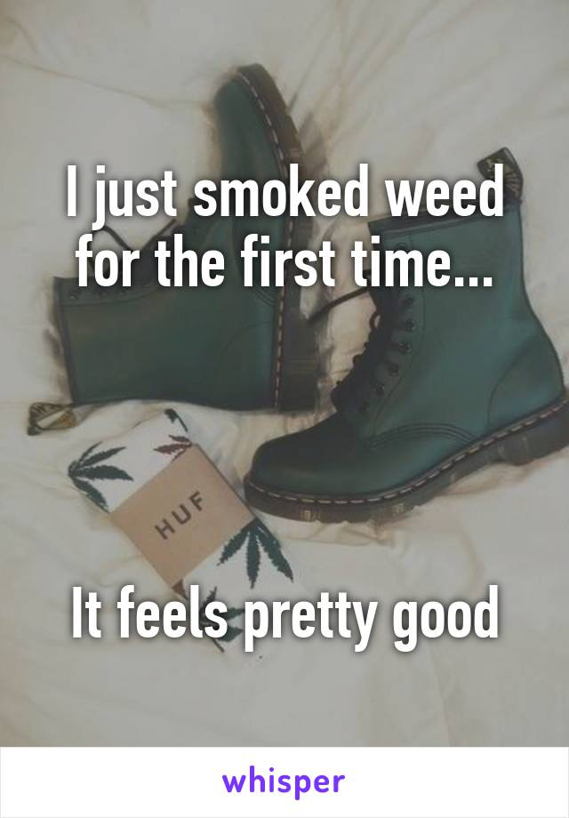 I just smoked weed for the first time...     It feels pretty good