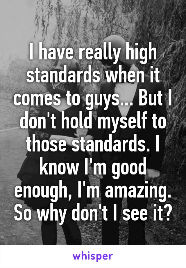 I have really high standards when it comes to guys... But I don't hold myself to those standards. I know I'm good enough, I'm amazing. So why don't I see it?