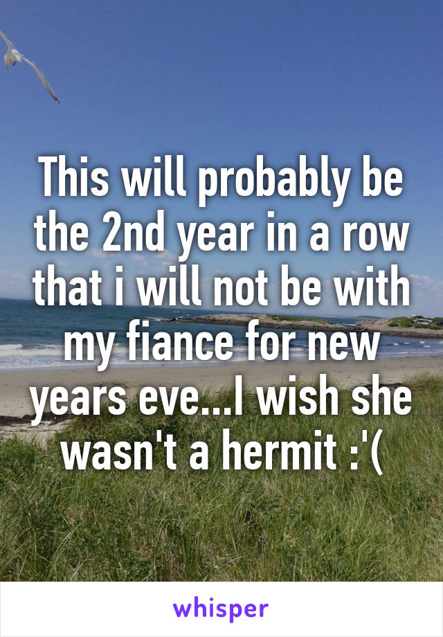 This will probably be the 2nd year in a row that i will not be with my fiance for new years eve...I wish she wasn't a hermit :'(
