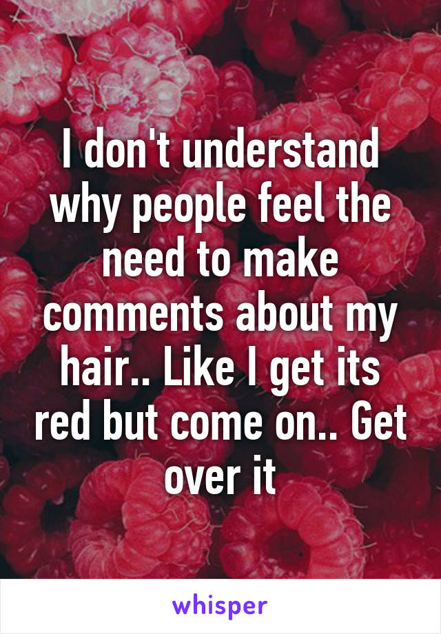 I don't understand why people feel the need to make comments about my hair.. Like I get its red but come on.. Get over it
