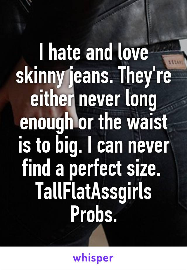 I hate and love skinny jeans. They're either never long enough or the waist is to big. I can never find a perfect size.  TallFlatAssgirls Probs.
