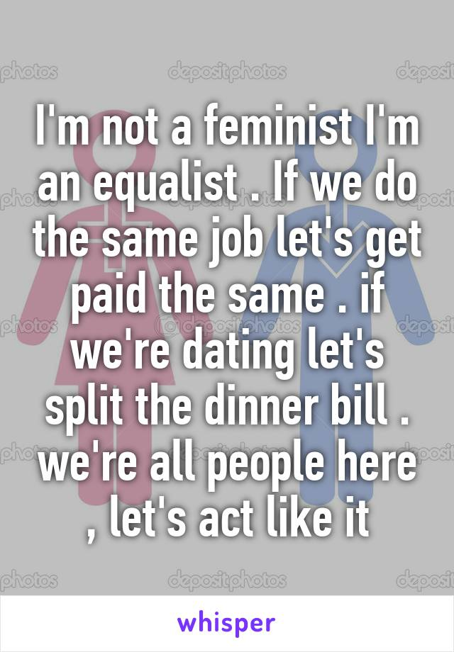 I'm not a feminist I'm an equalist . If we do the same job let's get paid the same . if we're dating let's split the dinner bill . we're all people here , let's act like it