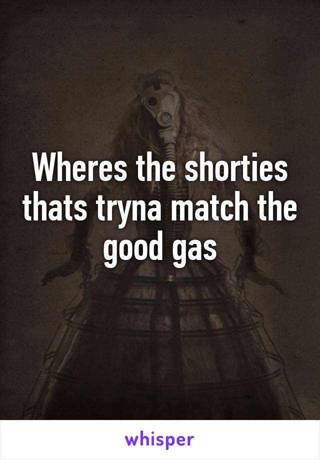 Wheres the shorties thats tryna match the good gas