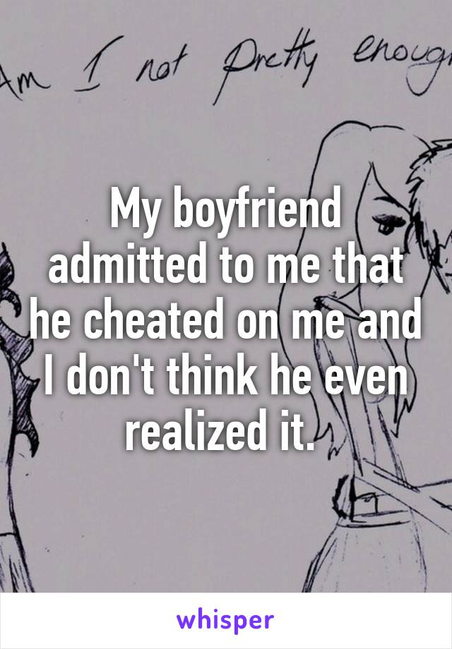 My boyfriend admitted to me that he cheated on me and I don't think he even realized it.