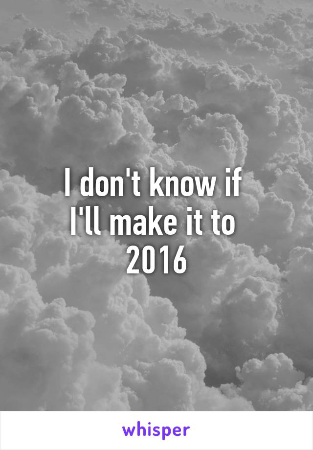 I don't know if  I'll make it to  2016
