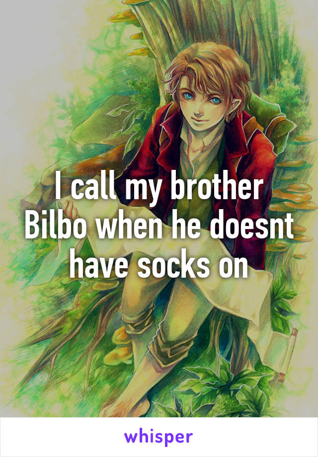 I call my brother Bilbo when he doesnt have socks on
