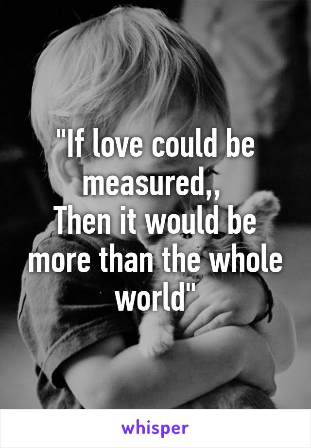 """If love could be measured,,  Then it would be more than the whole world"""