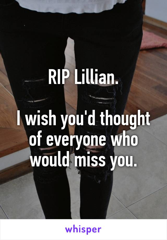 RIP Lillian.  I wish you'd thought of everyone who would miss you.