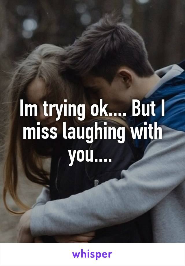 Im trying ok.... But I miss laughing with you....