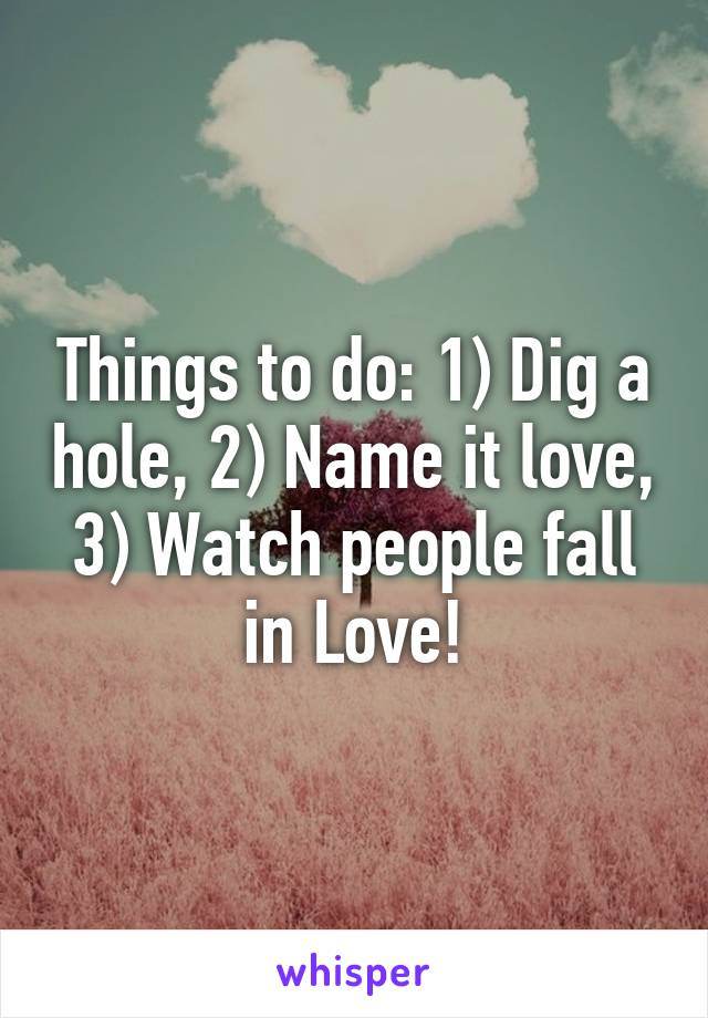 Things to do: 1) Dig a hole, 2) Name it love, 3) Watch people fall in Love!