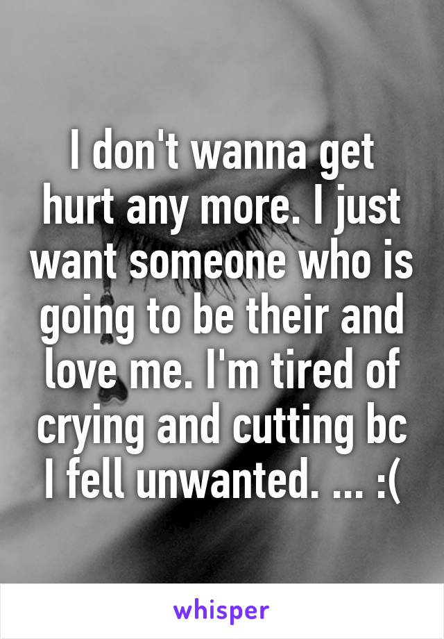 I don't wanna get hurt any more. I just want someone who is going to be their and love me. I'm tired of crying and cutting bc I fell unwanted. ... :(