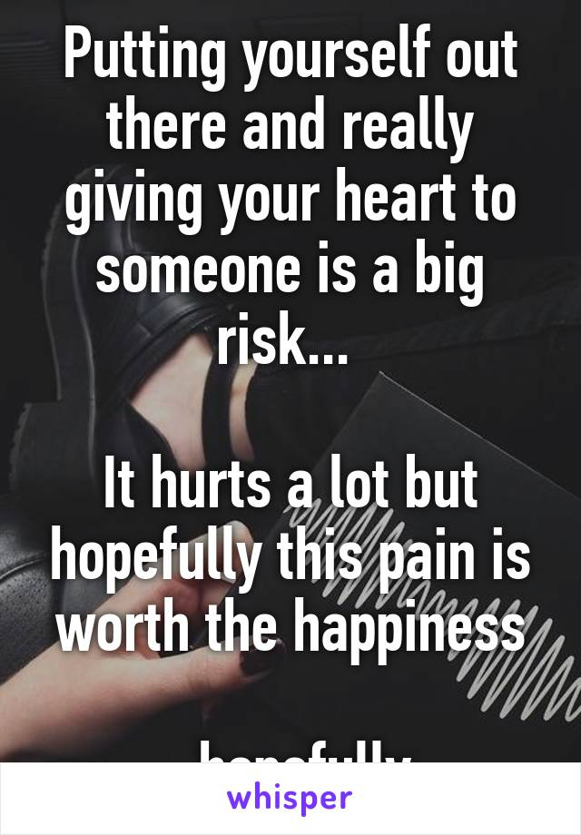 Putting yourself out there and really giving your heart to someone is a big risk...   It hurts a lot but hopefully this pain is worth the happiness  ...hopefully