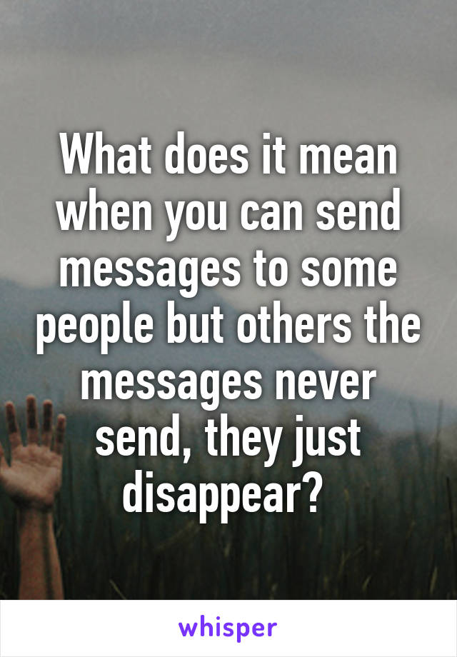 What does it mean when you can send messages to some people but others the messages never send, they just disappear?