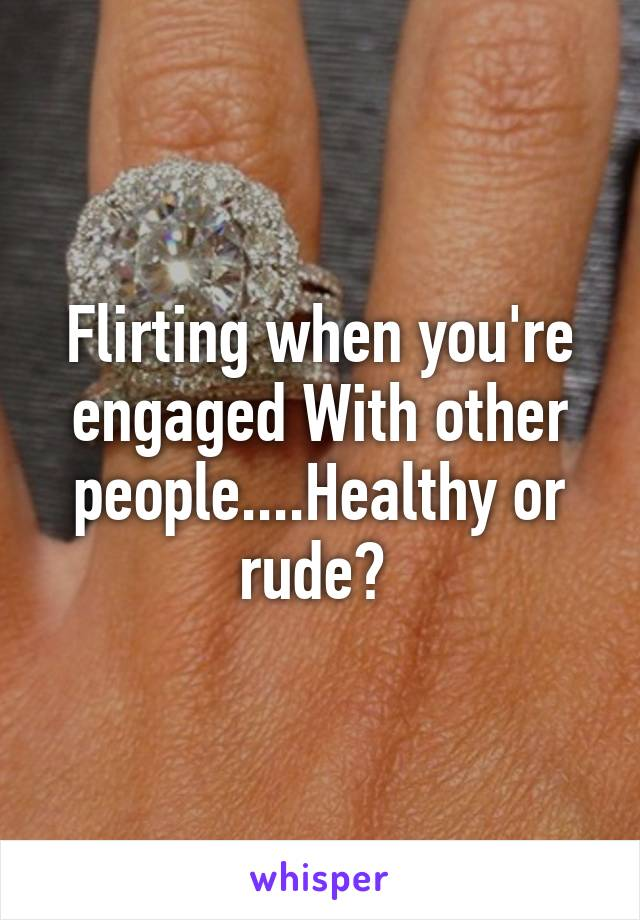 Flirting when you're engaged With other people....Healthy or rude?
