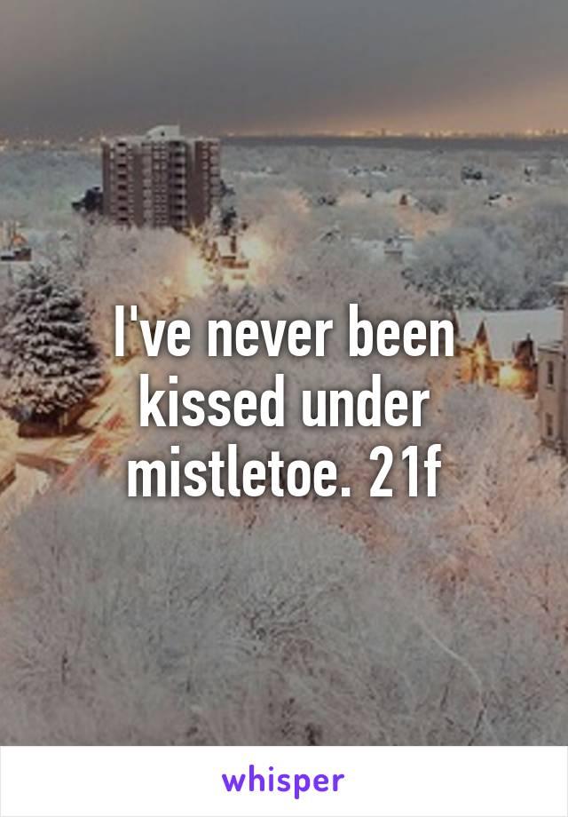 I've never been kissed under mistletoe. 21f