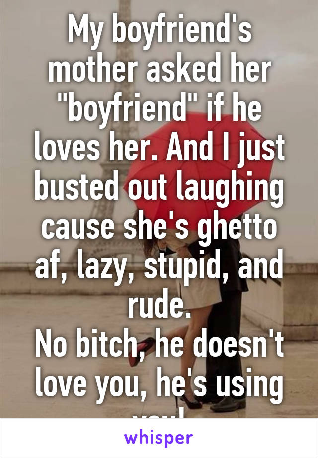 """My boyfriend's mother asked her """"boyfriend"""" if he loves her. And I just busted out laughing cause she's ghetto af, lazy, stupid, and rude. No bitch, he doesn't love you, he's using you!"""
