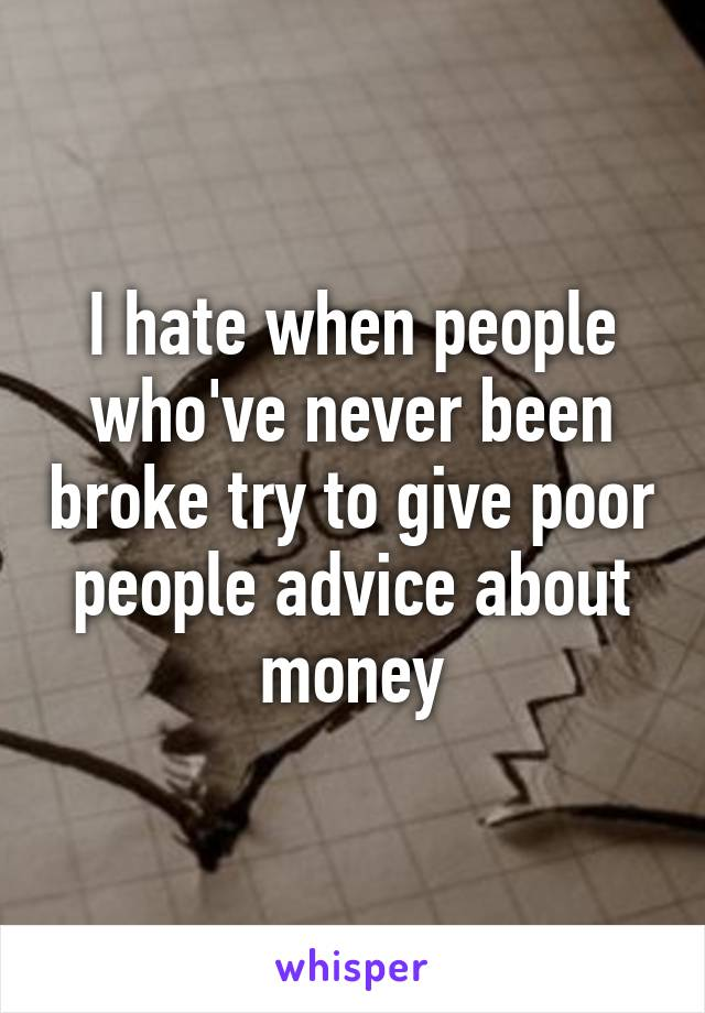 I hate when people who've never been broke try to give poor people advice about money