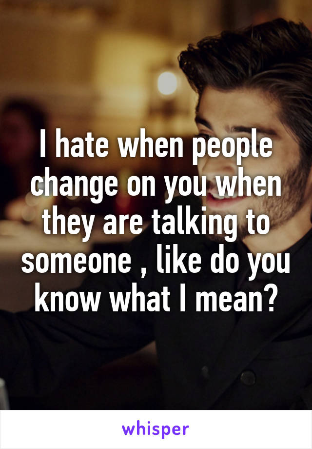 I hate when people change on you when they are talking to someone , like do you know what I mean?