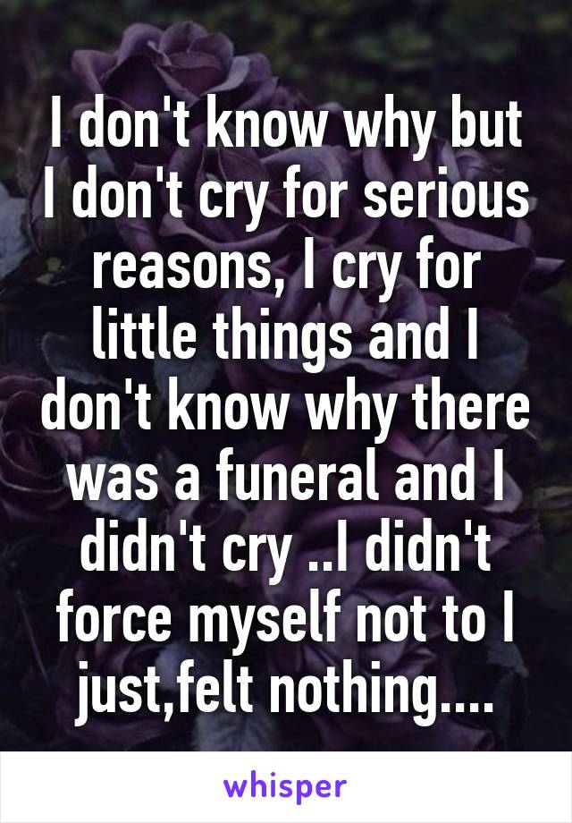 I don't know why but I don't cry for serious reasons, I cry for little things and I don't know why there was a funeral and I didn't cry ..I didn't force myself not to I just,felt nothing....