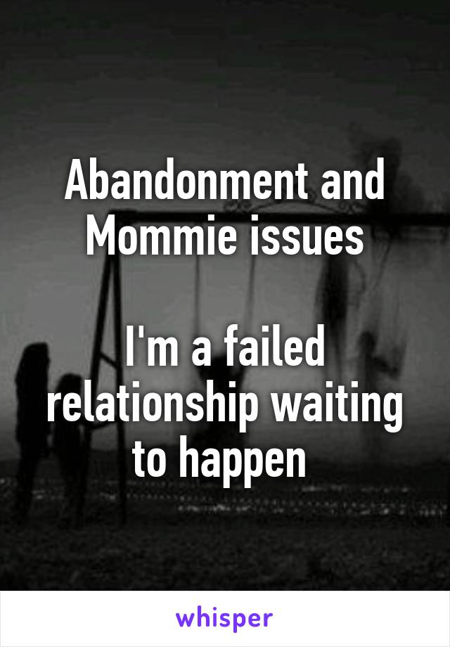 Abandonment and Mommie issues  I'm a failed relationship waiting to happen