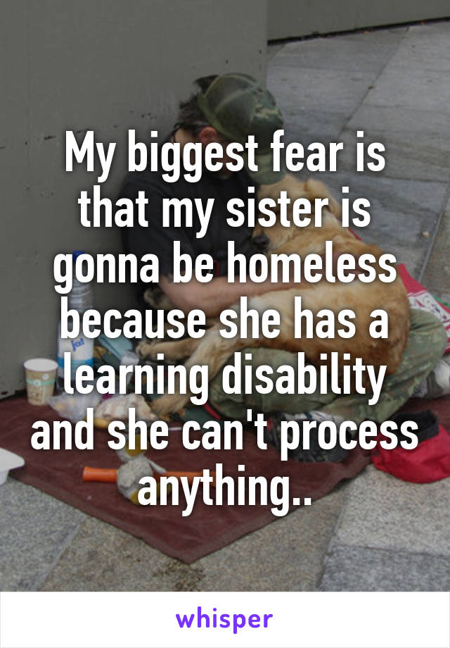 My biggest fear is that my sister is gonna be homeless because she has a learning disability and she can't process anything..