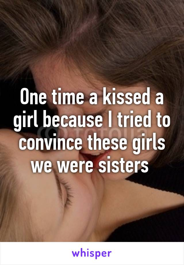 One time a kissed a girl because I tried to convince these girls we were sisters