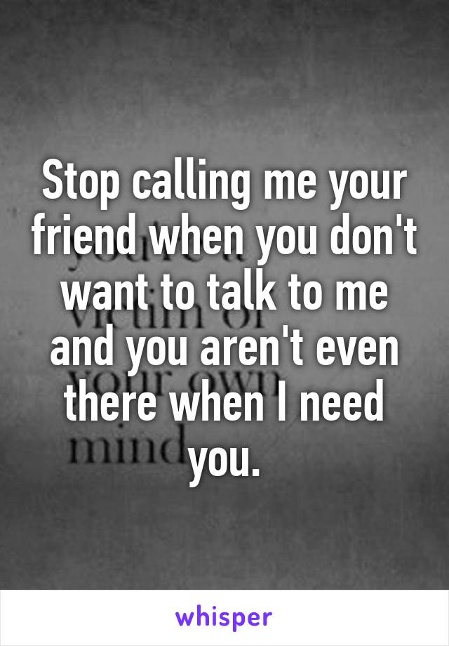 Stop calling me your friend when you don't want to talk to me and you aren't even there when I need you.