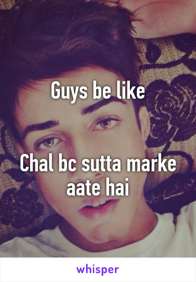 Guys be like   Chal bc sutta marke aate hai