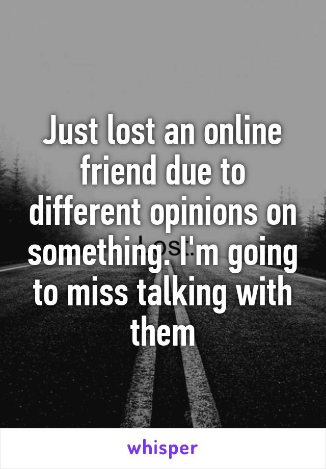 Just lost an online friend due to different opinions on something. I'm going to miss talking with them