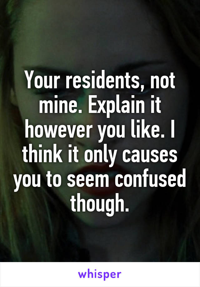 Your residents, not mine. Explain it however you like. I think it only causes you to seem confused though.