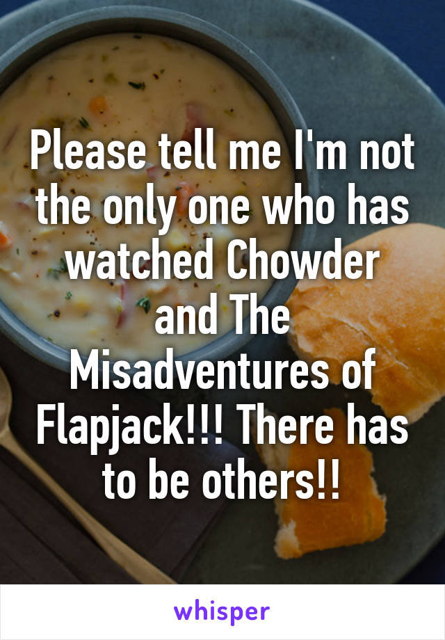 Please tell me I'm not the only one who has watched Chowder and The Misadventures of Flapjack!!! There has to be others!!