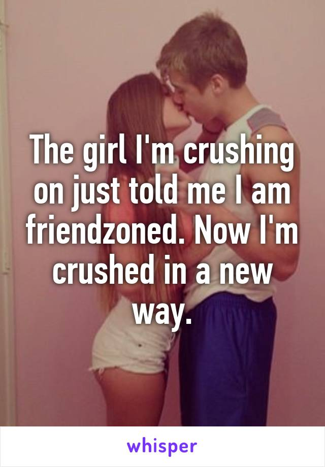 The girl I'm crushing on just told me I am friendzoned. Now I'm crushed in a new way.
