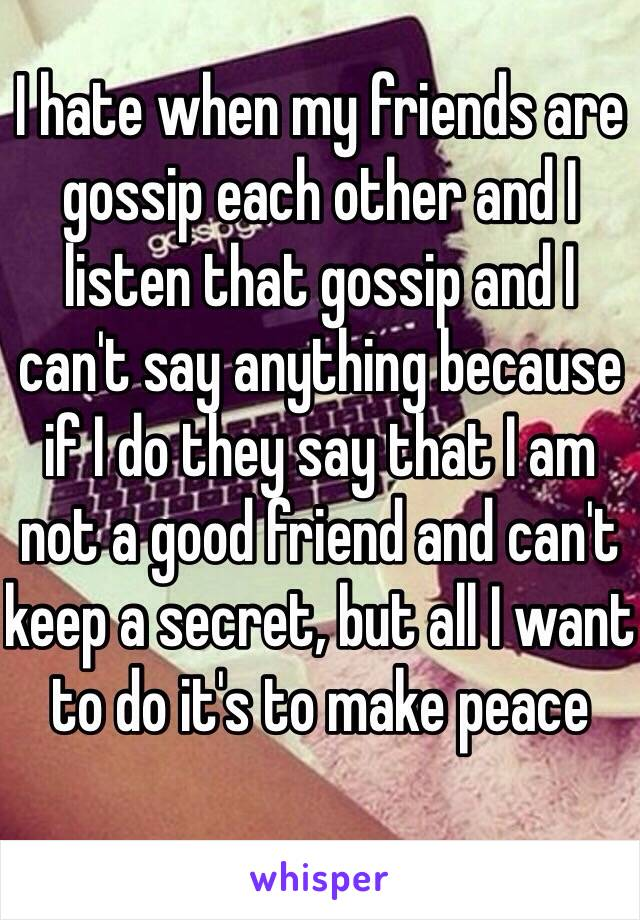 I hate when my friends are gossip each other and I listen that gossip and I can't say anything because if I do they say that I am not a good friend and can't keep a secret, but all I want to do it's to make peace