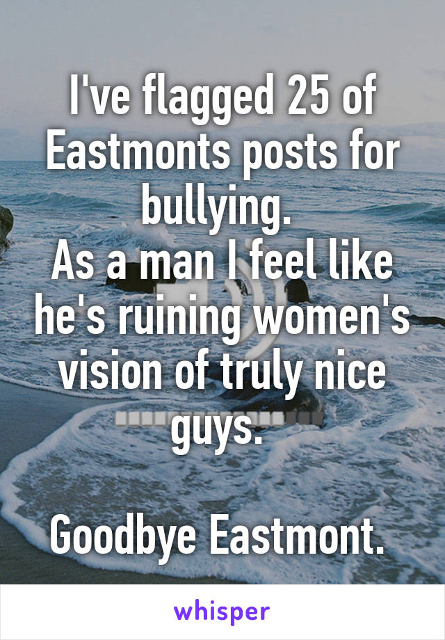 I've flagged 25 of Eastmonts posts for bullying.  As a man I feel like he's ruining women's vision of truly nice guys.   Goodbye Eastmont.