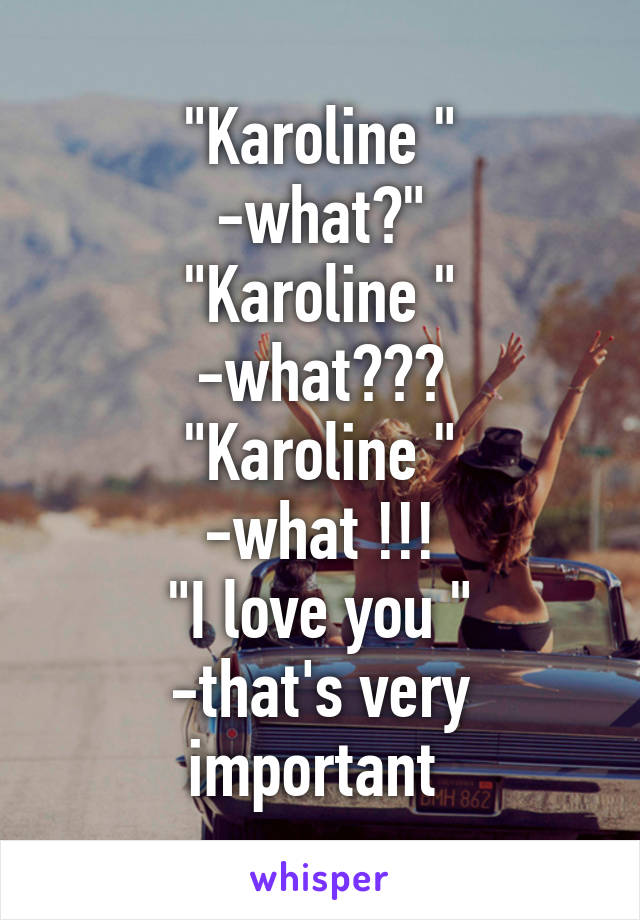 """Karoline "" -what?"" ""Karoline "" -what??? ""Karoline "" -what !!! ""I love you "" -that's very important"