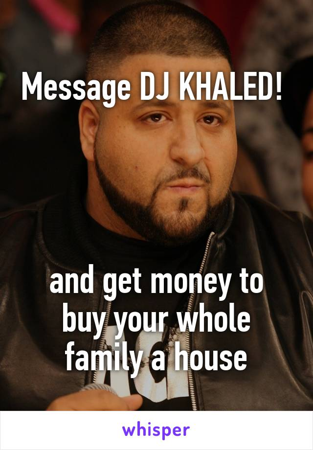 Message DJ KHALED!      and get money to buy your whole family a house