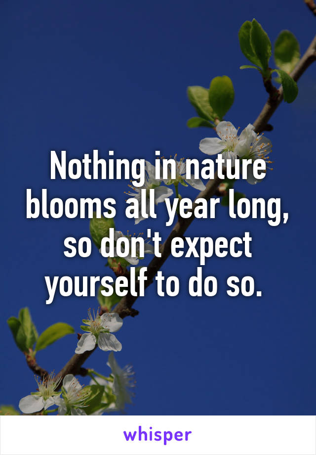 Nothing in nature blooms all year long, so don't expect yourself to do so.