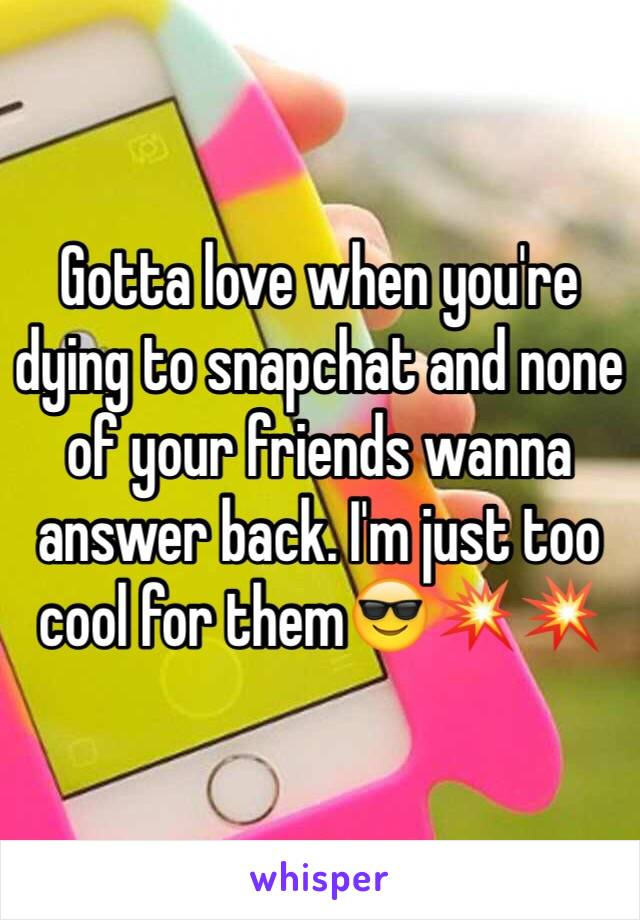 Gotta love when you're dying to snapchat and none of your friends wanna answer back. I'm just too cool for them😎💥💥