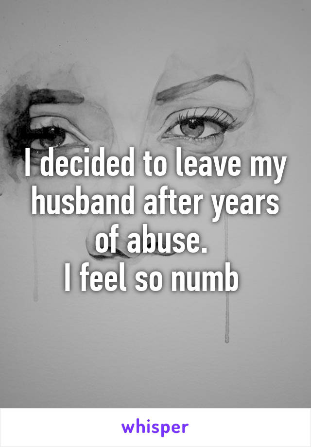 I decided to leave my husband after years of abuse.  I feel so numb