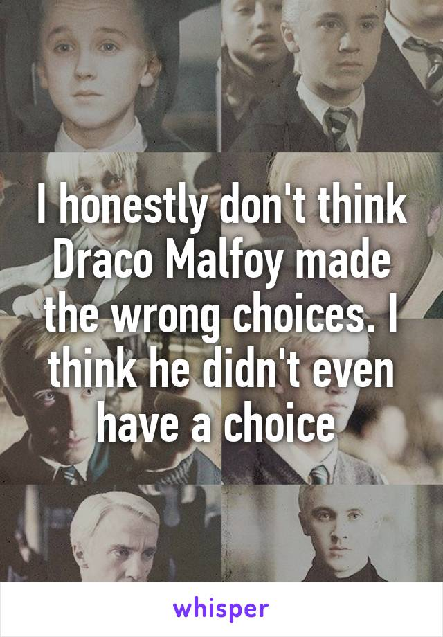 I honestly don't think Draco Malfoy made the wrong choices. I think he didn't even have a choice