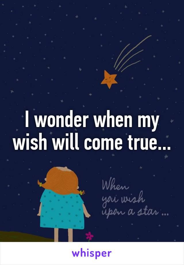 I wonder when my wish will come true...