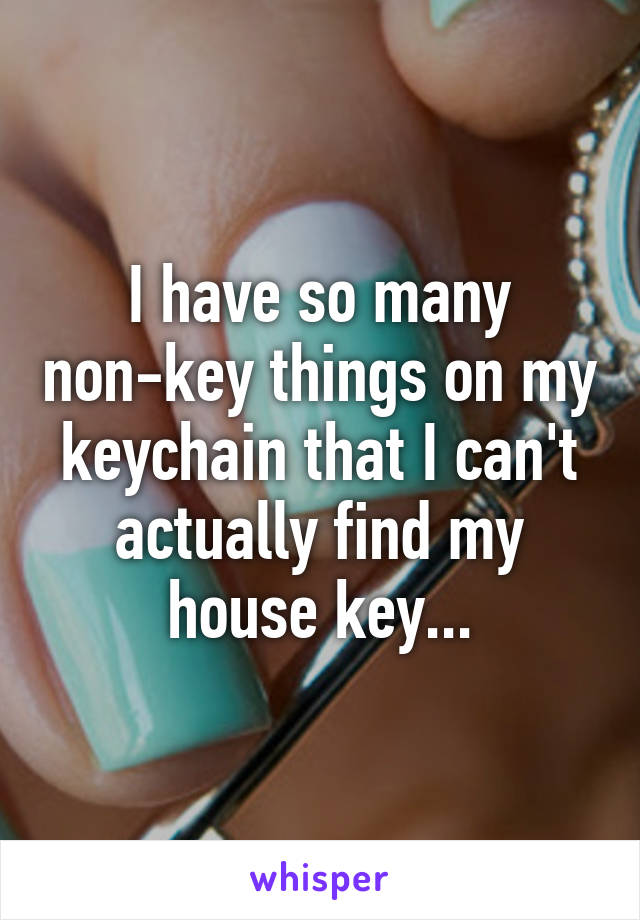 I have so many non-key things on my keychain that I can't actually find my house key...