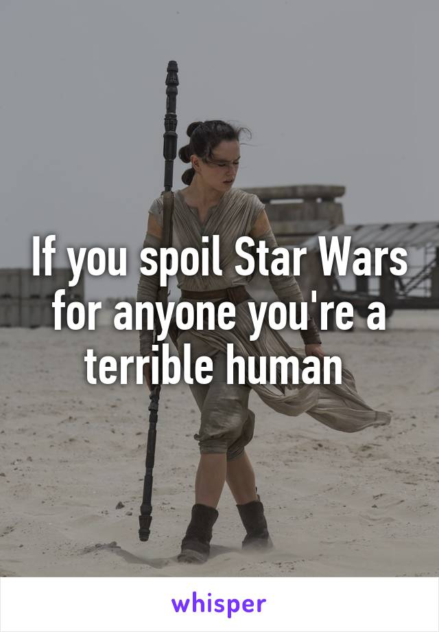 If you spoil Star Wars for anyone you're a terrible human