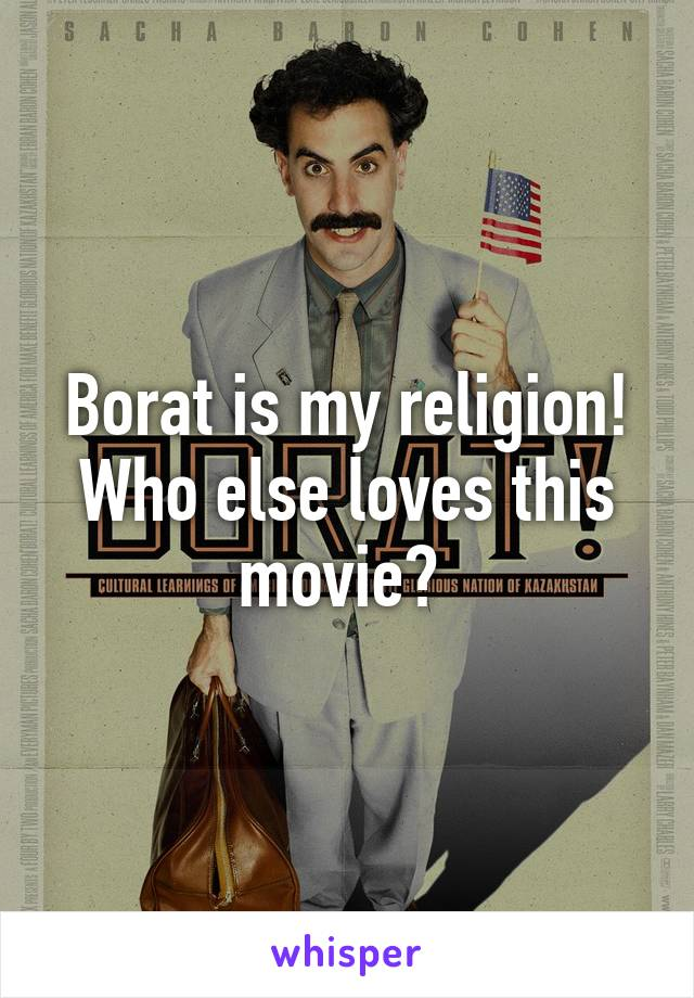 Borat is my religion! Who else loves this movie?