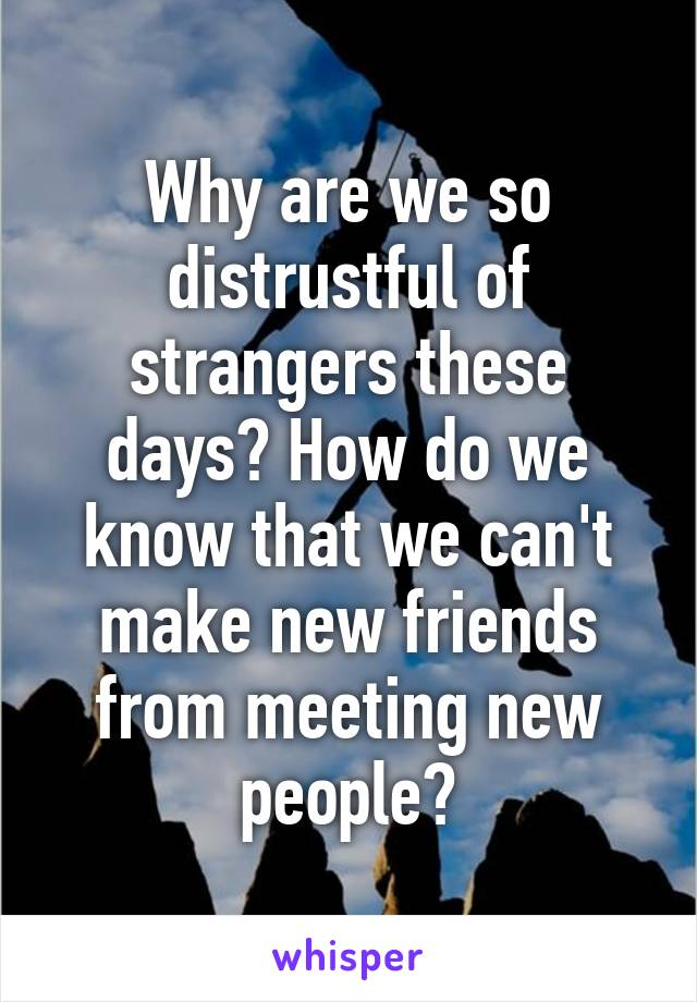 Why are we so distrustful of strangers these days? How do we know that we can't make new friends from meeting new people?
