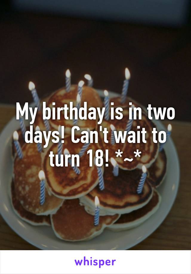 My birthday is in two days! Can't wait to turn 18! *~*